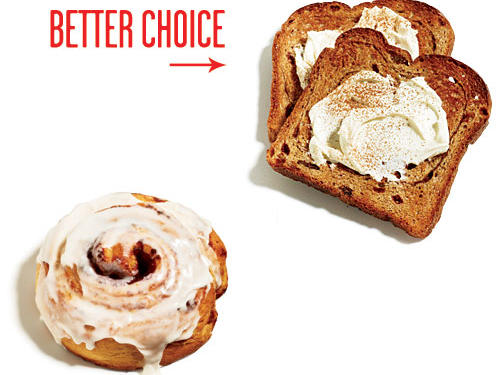 Slather two—yes, two—slices of toasted raisin bread with 1 tablespoon 1/3-less-fat cream cheese sweetened with 1 teaspoon powdered sugar. Sprinkle with cinnamon.